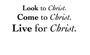Look to Christ Come to Christ Live for Christ