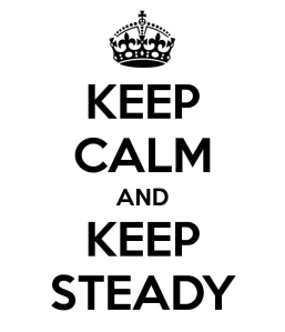 Keep calm and keep steady